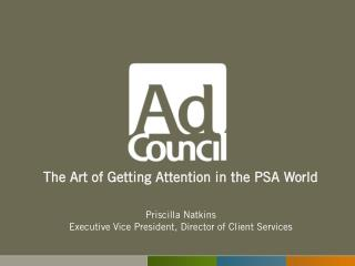 The Art of Getting Attention in the PSA World   Priscilla Natkins Executive Vice President, Director of Client Services