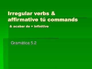 Irregular verbs & affirmative tú commands & acabar de + infinitive