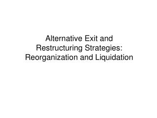 Alternative Exit and  Restructuring Strategies: Reorganization and Liquidation