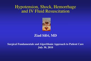 Hypotension, Shock, Hemorrhage  and IV Fluid Resuscitation Ziad Sifri, MD Surgical Fundamentals and Algorithmic Approach