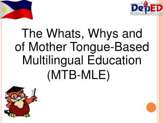 The Whats, Whys and Hows of Mother Tongue-Based Multilingual Education              (MTB-MLE)