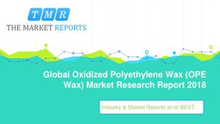 Global Oxidized Polyethylene Wax (OPE Wax) Market Size, Growth and Comparison by Regions, Types and Applications