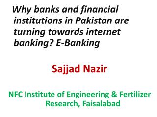 Why banks and financial institutions in Pakistan are turning towards internet banking? E-Banking       Sajjad Nazir