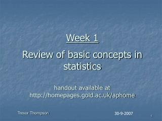 Week 1 Review of basic concepts in statistics handout available at http://homepages.gold.ac.uk/aphome