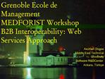 Grenoble Ecole de Management MEDFORIST Workshop B2B Interoperability: Web Services Approach