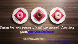 Discuss how your parents affected your academic Something Great /tutorialoutletdotcom