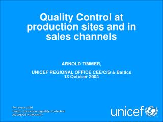 Quality Control at production sites and in sales channels ARNOLD TIMMER,  UNICEF REGIONAL OFFICE CEE/CIS & Baltics 13 Oc