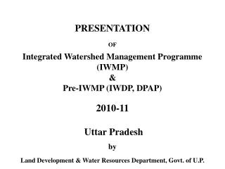 PRESENTATION  OF Integrated Watershed Management Programme  (IWMP)  & Pre-IWMP (IWDP, DPAP) 2010-11  Uttar Pradesh b
