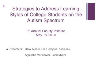 Strategies to Address Learning Styles of College Students on the Autism Spectrum 9 th  Annual Faculty Institute May 18,