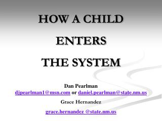 HOW A CHILD  ENTERS  THE SYSTEM Dan Pearlman djpearlman1@msn.com  or  daniel.pearlman@state.nm.us Grace Hernandez grace.