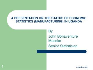 A PRESENTATION ON THE STATUS OF ECONOMIC STATISTICS (MANUFACTURING) IN UGANDA
