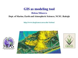 GIS as modeling tool Helena Mitasova Dept. of Marine, Earth and Atmospheric Sciences, NCSU, Raleigh http://www.skagit.