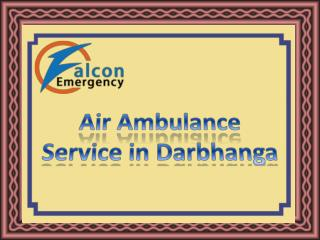 Fast Medical Transfer Air Ambulance Service in Darbhanga by Falcon Emergency