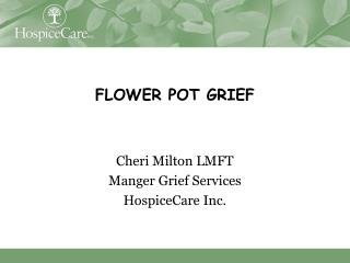 FLOWER POT GRIEF Cheri Milton LMFT Manger Grief Services HospiceCare Inc.