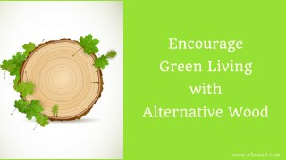Encourage green living with alternative wood - E3Wood