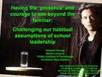 Having the  presence  and courage to see beyond the familiar:  Challenging our habitual assumptions of school leadership