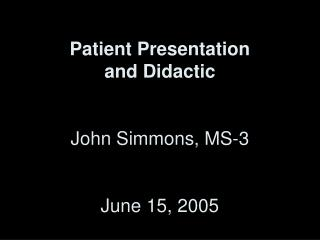 Patient Presentation  and Didactic John Simmons, MS-3 June 15, 2005