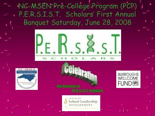 NC-MSEN Pre-College Program (PCP) P.E.R.S.I.S.T.  Scholars' First Annual Banquet Saturday, June 28, 2008