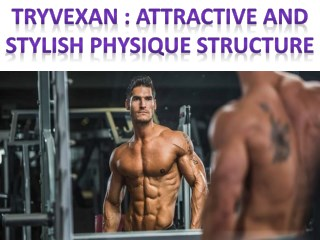 Tryvexan : Attractive and stylish physique structure