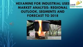 Hexamine for Industrial Uses Market Analysis- Regional Outlook, Segments And Forecast To 2018