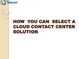HOW YOU CAN SELECT A CLOUD CONTACT CENTER SOLUTION