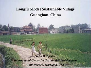 Longju Model Sustainable Village  Guanghan, China John W. Spears International Center for Sustainable Development Gaithe