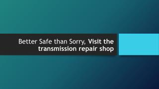 Better Safe than Sorry, Visit the transmission repair shop