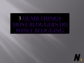 Dumb Things Most Bloggers do While Blogging