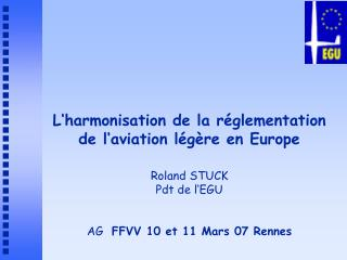 L harmonisation de la r glementation de l aviation l g re en Europe  Roland STUCK Pdt de l EGU   AG  FFVV 10 et 11 Mars