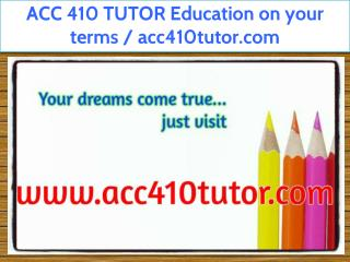 ACC 410 TUTOR Education on your terms / acc410tutor.com