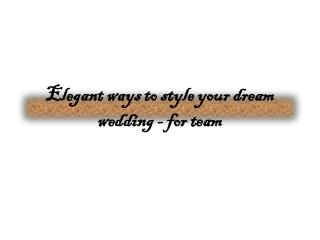Elegant ways to style your dream wedding-for team