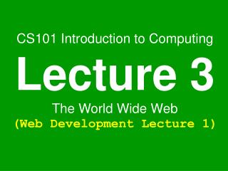 CS101 Introduction to Computing Lecture 3 The World Wide Web Web Development Lecture 1