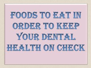 Foods To Eat In Order To Keep Your Dental Health On Check