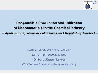 CONFERENCE ON NANO-SAFETY 22   24 April 2009, Ljubljana  Dr. Hans-J rgen Klockner VCI German Chemical Industry Associati