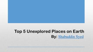 Unexplored Places on Earth by Shabuddin Syed