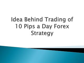 Idea Behind Trading of 10 pips a Day Forex Strategy