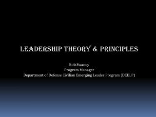 LEADERSHIP theory & PRINCIPLES Bob Swaney Program Manager  Department of Defense Civilian Emerging Leader Program (D