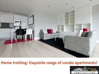 Home trotting: Exquisite range of condo apartments!