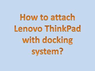 How to attach Lenovo ThinkPad with docking system?