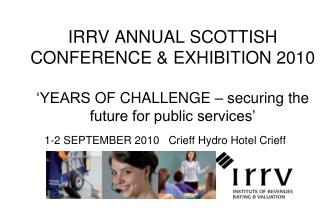 IRRV ANNUAL SCOTTISH CONFERENCE & EXHIBITION 2010 'YEARS  OF CHALLENGE – securing the future for public services