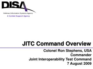 Colonel Ron Stephens, USA  Commander Joint Interoperability Test Command 7 August 2009