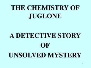 THE CHEMISTRY OF JUGLONE A DETECTIVE STORY  OF UNSOLVED MYSTERY