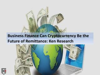 Business Finance: Can Cryptocurrency Be the Future of Remittance: Ken Research