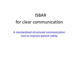 ISBAR  for clear communication A standardised structured communication tool to improve patient safety