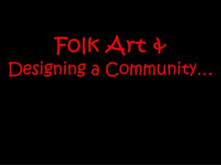 Folk Art &  Designing a Community…