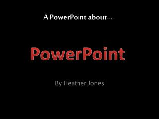 A PowerPoint about…