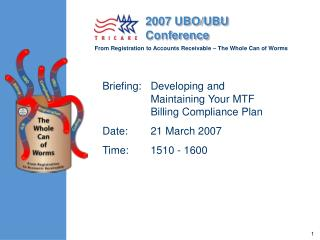 Briefing:	Developing and Maintaining Your MTF Billing Compliance Plan  Date:	21 March 2007 Time:	1510 - 1600