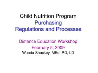 Child Nutrition Program  Purchasing  Regulations and Processes Distance Education Workshop February 5, 2009 Wanda Shocke