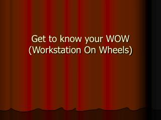 Get to know your WOW (Workstation On Wheels)