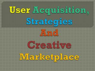 User acquisition, strategies user acquisition, strategies and creative marketplace